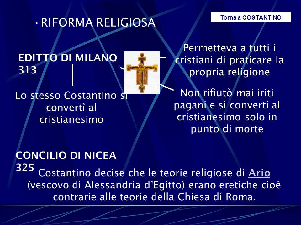 RIFORMA RELIGIOSA EDITTO DI MILANO 313 Permetteva a tutti i cristiani di praticare la propria religione Lo stesso Costantino si convertì al cristianes