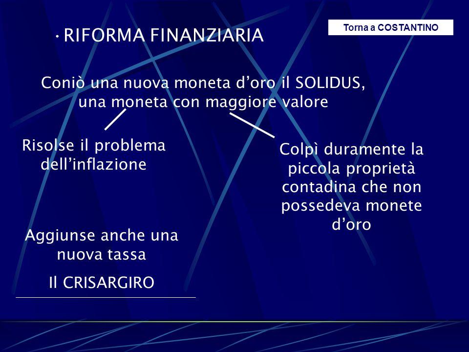 RIFORMA FINANZIARIA Coniò una nuova moneta d'oro il SOLIDUS, una moneta con maggiore valore Risolse il problema dell'inflazione Colpì duramente la pic