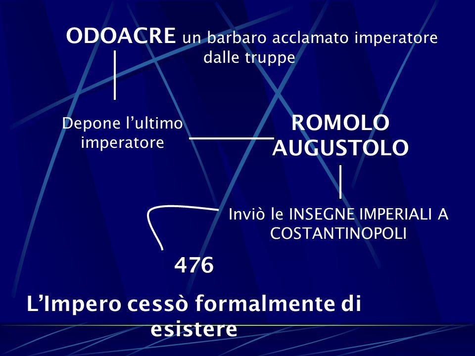ODOACRE un barbaro acclamato imperatore dalle truppe Depone l'ultimo imperatore ROMOLO AUGUSTOLO Inviò le INSEGNE IMPERIALI A COSTANTINOPOLI 476 L'Imp