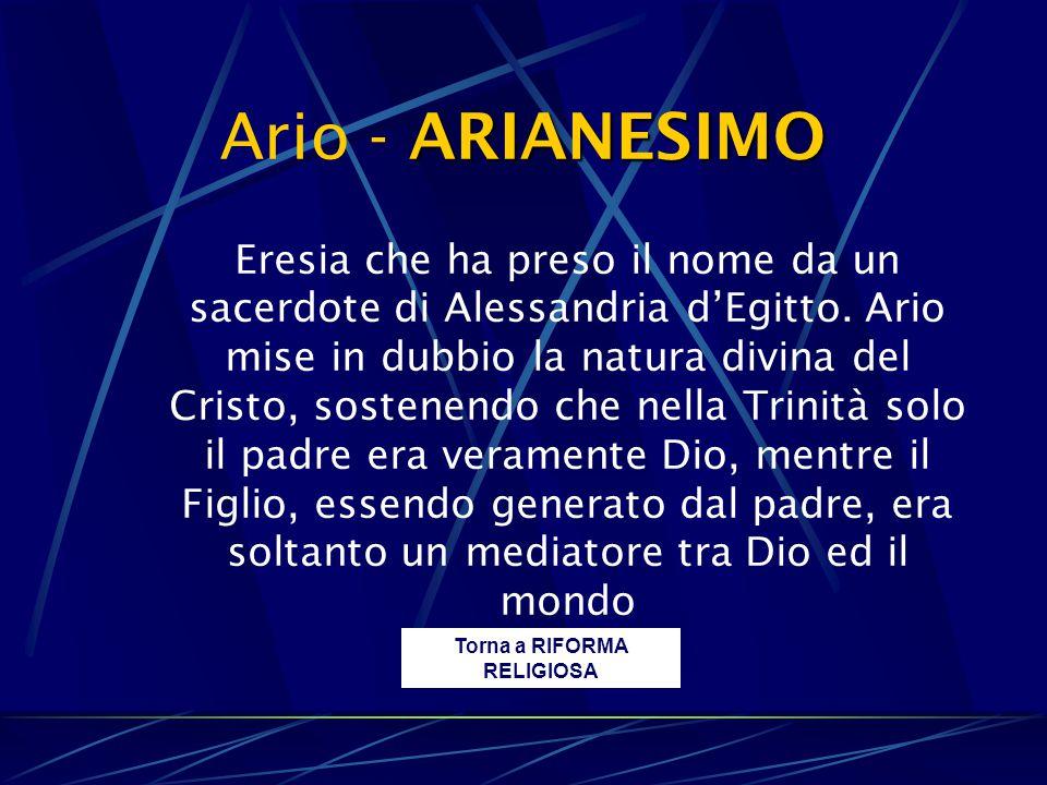 ARIANESIMO Ario - ARIANESIMO Torna a RIFORMA RELIGIOSA Eresia che ha preso il nome da un sacerdote di Alessandria d'Egitto. Ario mise in dubbio la nat