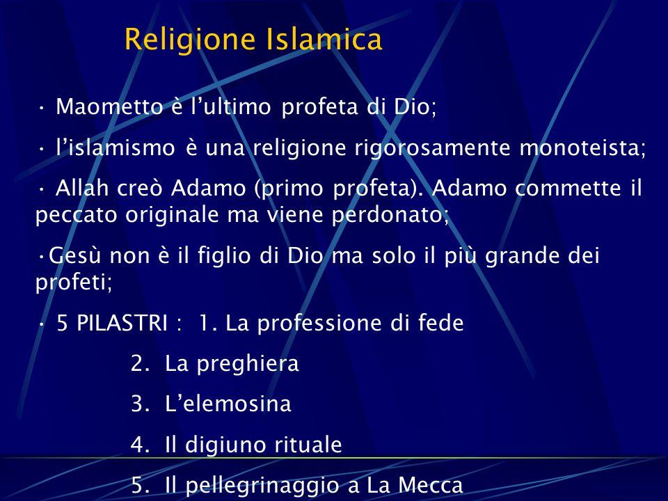 Religione Islamica Maometto è l'ultimo profeta di Dio; l'islamismo è una religione rigorosamente monoteista; Allah creò Adamo (primo profeta). Adamo c