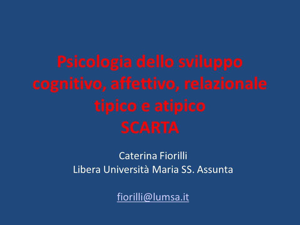 Psicologia dello sviluppo cognitivo, affettivo, relazionale tipico e atipico SCARTA Caterina Fiorilli Libera Università Maria SS.