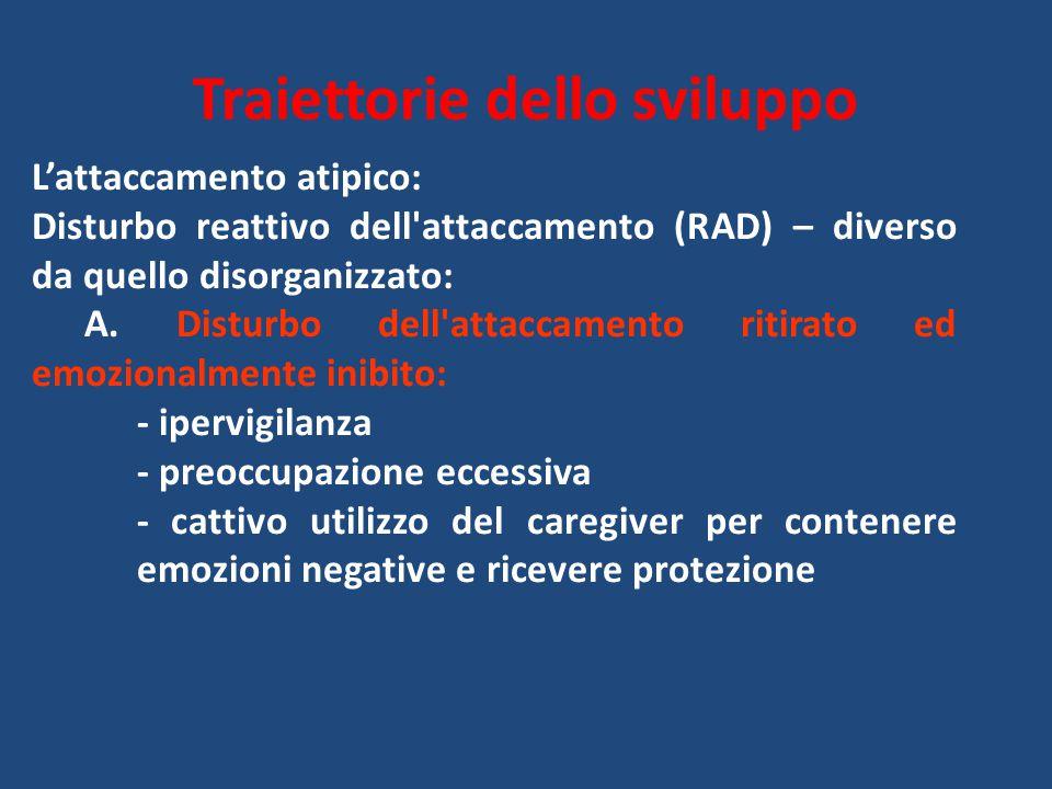 Traiettorie dello sviluppo L'attaccamento atipico: Disturbo reattivo dell attaccamento (RAD) – diverso da quello disorganizzato: A.