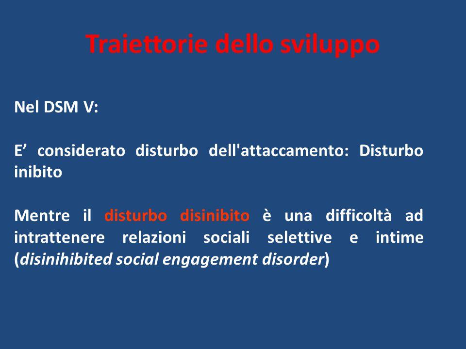 Traiettorie dello sviluppo Nel DSM V: E' considerato disturbo dell attaccamento: Disturbo inibito Mentre il disturbo disinibito è una difficoltà ad intrattenere relazioni sociali selettive e intime (disinihibited social engagement disorder)