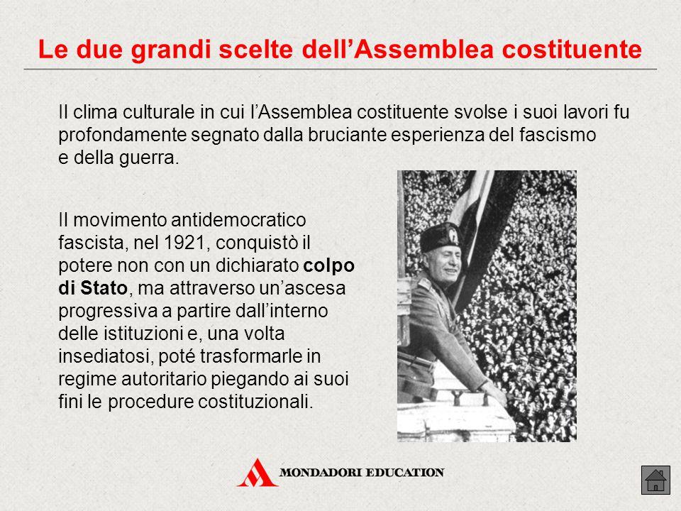 Le due grandi scelte dell'Assemblea costituente Il clima culturale in cui l'Assemblea costituente svolse i suoi lavori fu profondamente segnato dalla bruciante esperienza del fascismo e della guerra.