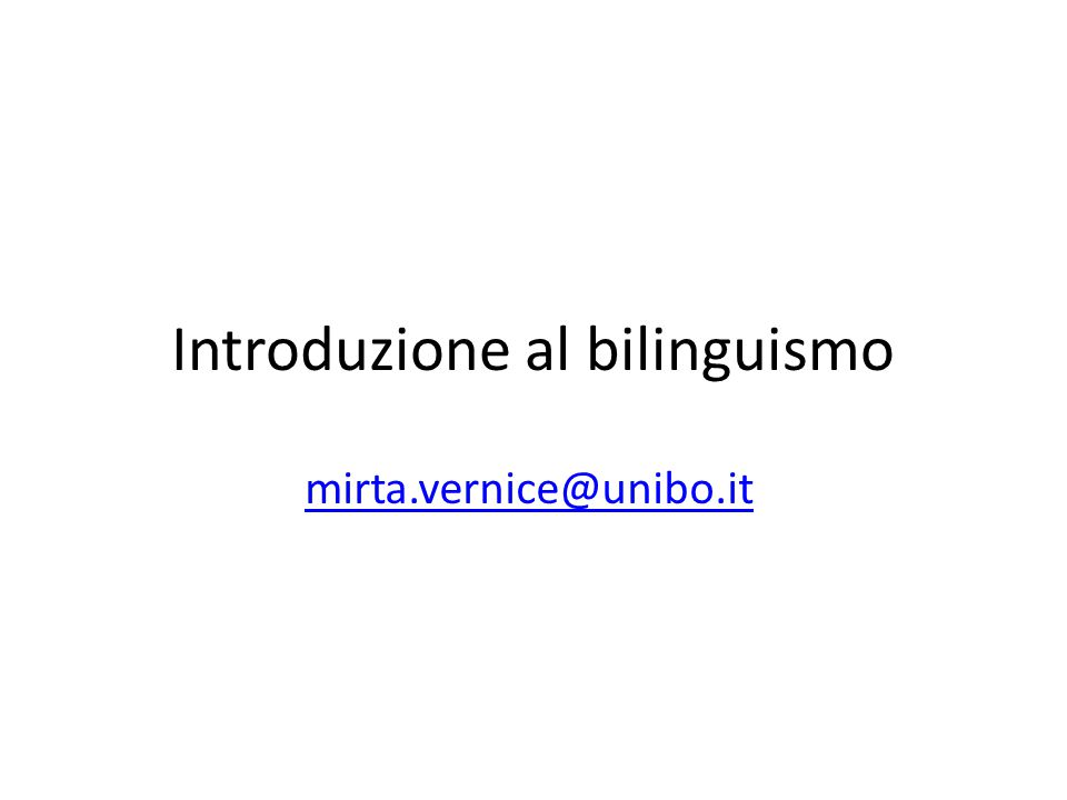 Introduzione al bilinguismo mirta.vernice@unibo.it