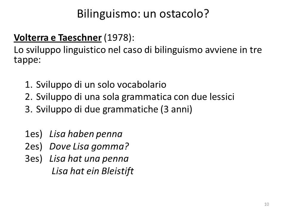 10 Bilinguismo: un ostacolo? Volterra e Taeschner (1978): Lo sviluppo linguistico nel caso di bilinguismo avviene in tre tappe: 1.Sviluppo di un solo