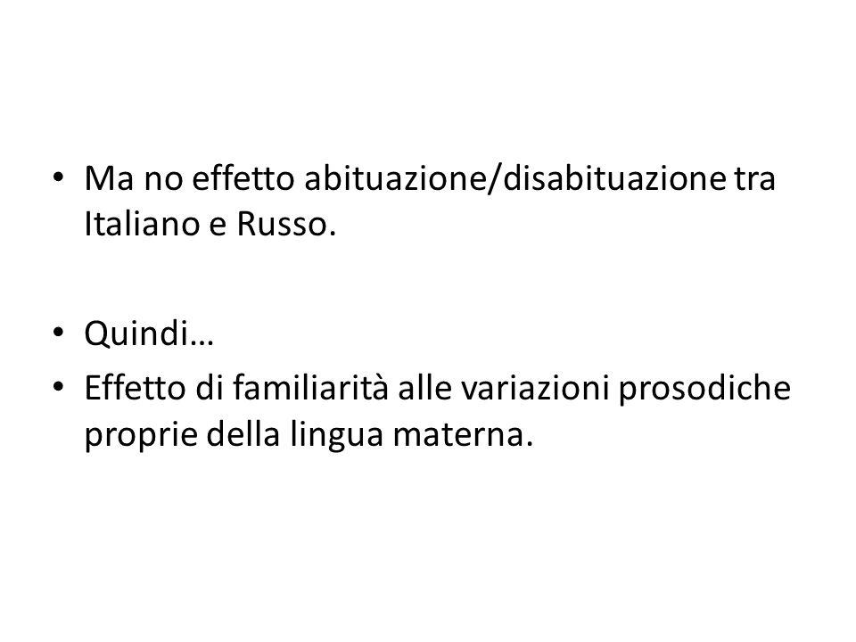 Ma no effetto abituazione/disabituazione tra Italiano e Russo. Quindi… Effetto di familiarità alle variazioni prosodiche proprie della lingua materna.
