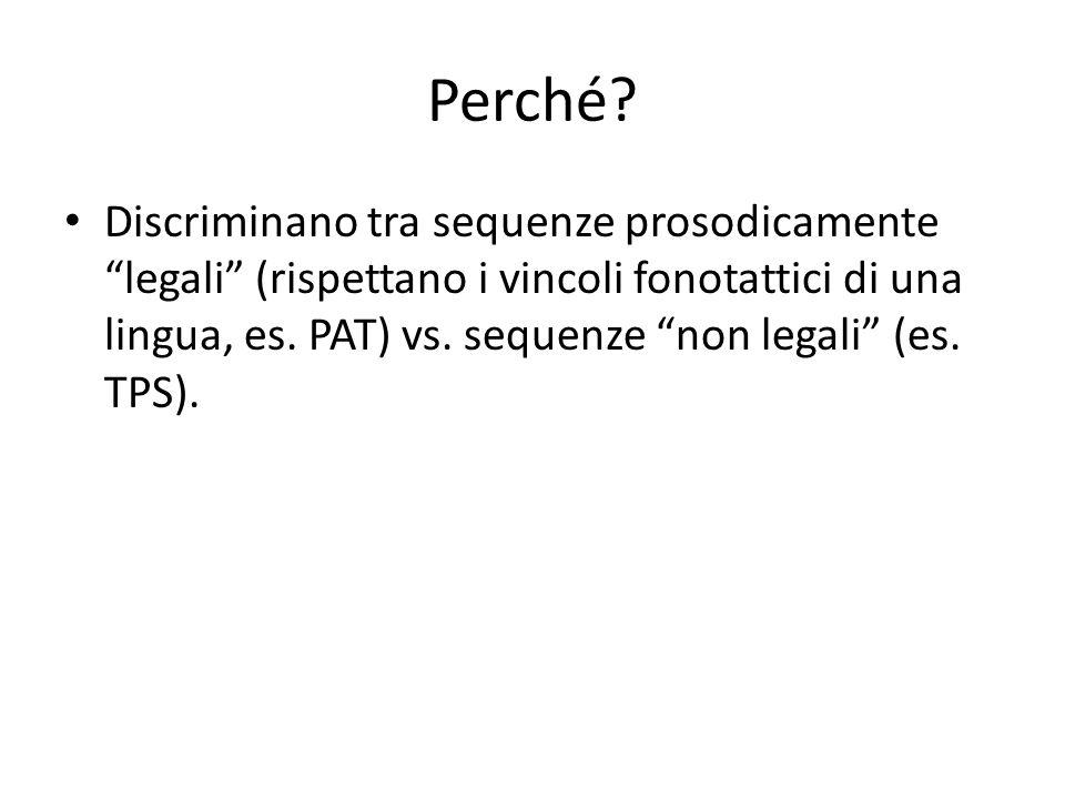 """Perché? Discriminano tra sequenze prosodicamente """"legali"""" (rispettano i vincoli fonotattici di una lingua, es. PAT) vs. sequenze """"non legali"""" (es. TPS"""