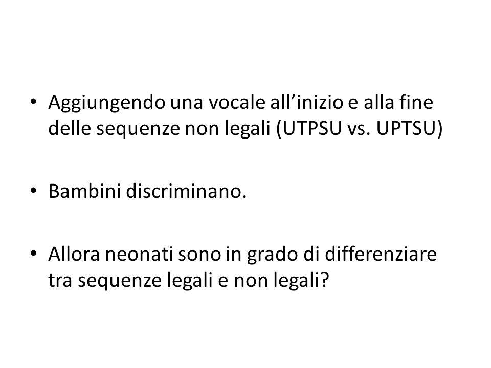 Aggiungendo una vocale all'inizio e alla fine delle sequenze non legali (UTPSU vs. UPTSU) Bambini discriminano. Allora neonati sono in grado di differ