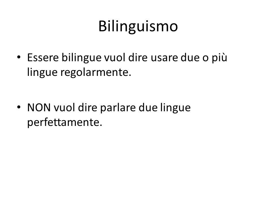 Bilinguismo Essere bilingue vuol dire usare due o più lingue regolarmente. NON vuol dire parlare due lingue perfettamente.