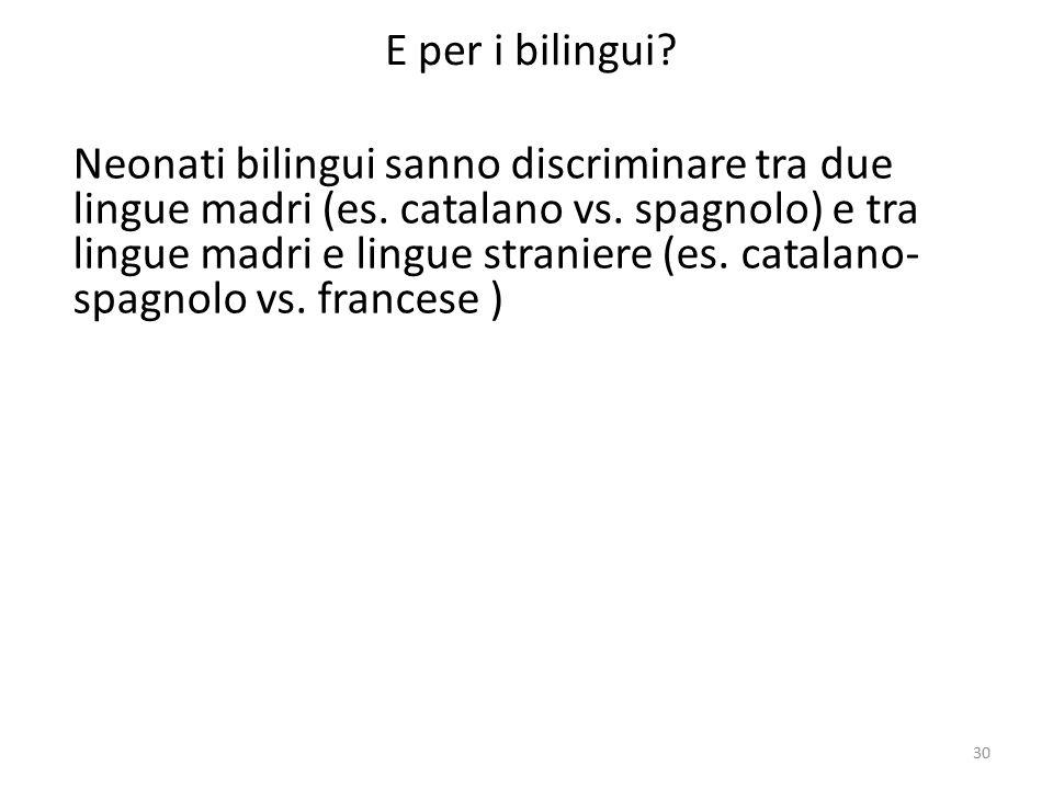 30 E per i bilingui? Neonati bilingui sanno discriminare tra due lingue madri (es. catalano vs. spagnolo) e tra lingue madri e lingue straniere (es. c