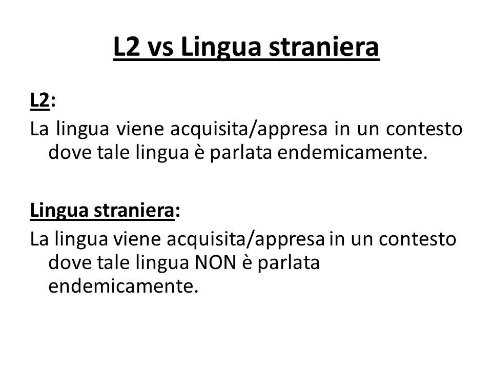 L2 vs Lingua straniera L2: La lingua viene acquisita/appresa in un contesto dove tale lingua è parlata endemicamente. Lingua straniera: La lingua vien