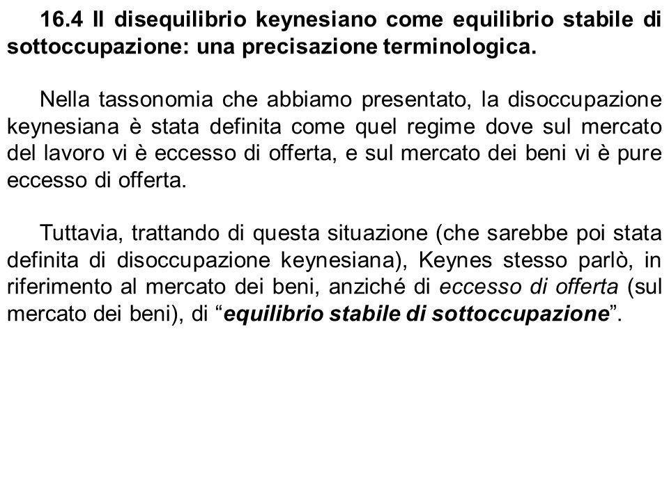 16.4 Il disequilibrio keynesiano come equilibrio stabile di sottoccupazione: una precisazione terminologica. Nella tassonomia che abbiamo presentato,