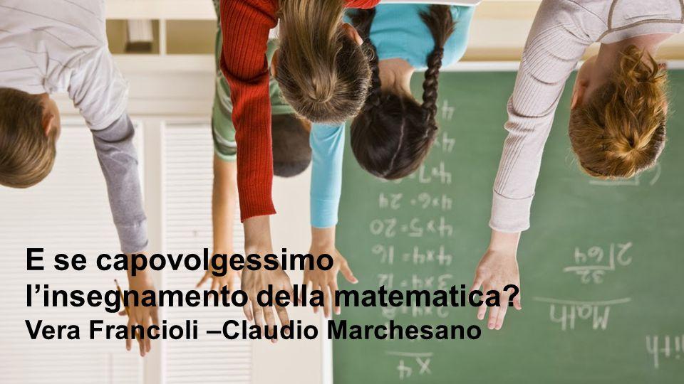 1 E se capovolgessimo l'insegnamento della matematica? Vera Francioli –Claudio Marchesano