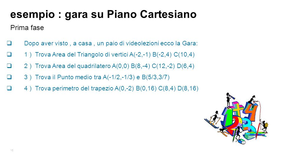 16 Prima fase esempio : gara su Piano Cartesiano  Dopo aver visto, a casa, un paio di videolezioni ecco la Gara:  1 ) Trova Area del Triangolo di ve