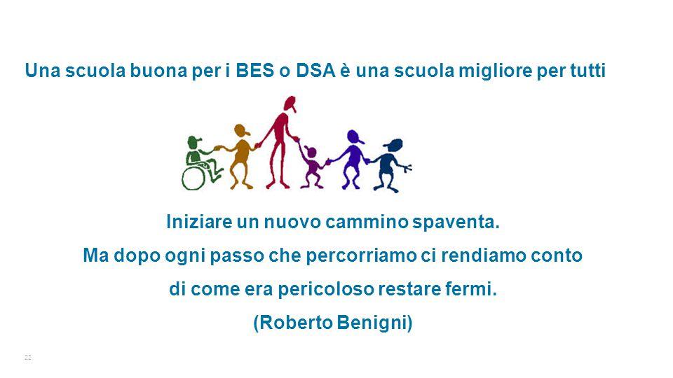 22 Una scuola buona per i BES o DSA è una scuola migliore per tutti Iniziare un nuovo cammino spaventa. Ma dopo ogni passo che percorriamo ci rendiamo