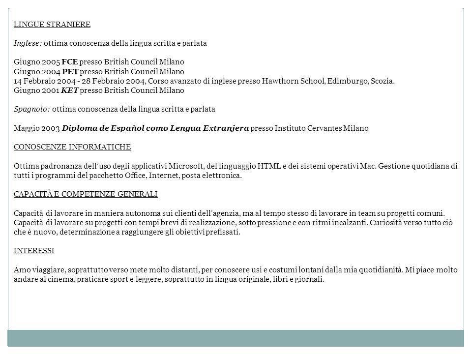 LINGUE STRANIERE Inglese: ottima conoscenza della lingua scritta e parlata Giugno 2005 FCE presso British Council Milano Giugno 2004 PET presso Britis