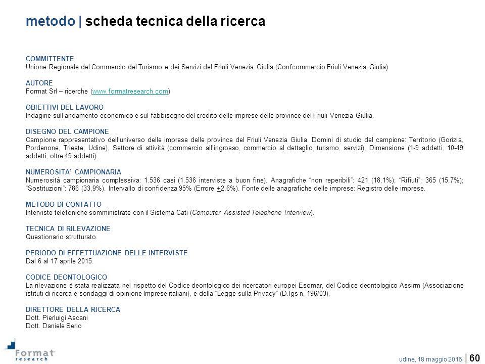 udine, 18 maggio 2015 | 60 metodo | scheda tecnica della ricerca COMMITTENTE Unione Regionale del Commercio del Turismo e dei Servizi del Friuli Venezia Giulia (Confcommercio Friuli Venezia Giulia) AUTORE Format Srl – ricerche (www.formatresearch.com)www.formatresearch.com OBIETTIVI DEL LAVORO Indagine sull'andamento economico e sul fabbisogno del credito delle imprese delle province del Friuli Venezia Giulia.