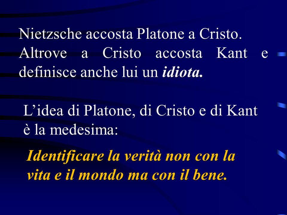 Nietzsche accosta Platone a Cristo. Altrove a Cristo accosta Kant e definisce anche lui un idiota. L'idea di Platone, di Cristo e di Kant è la medesim