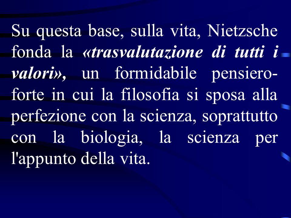 Su questa base, sulla vita, Nietzsche fonda la «trasvalutazione di tutti i valori», un formidabile pensiero- forte in cui la filosofia si sposa alla p