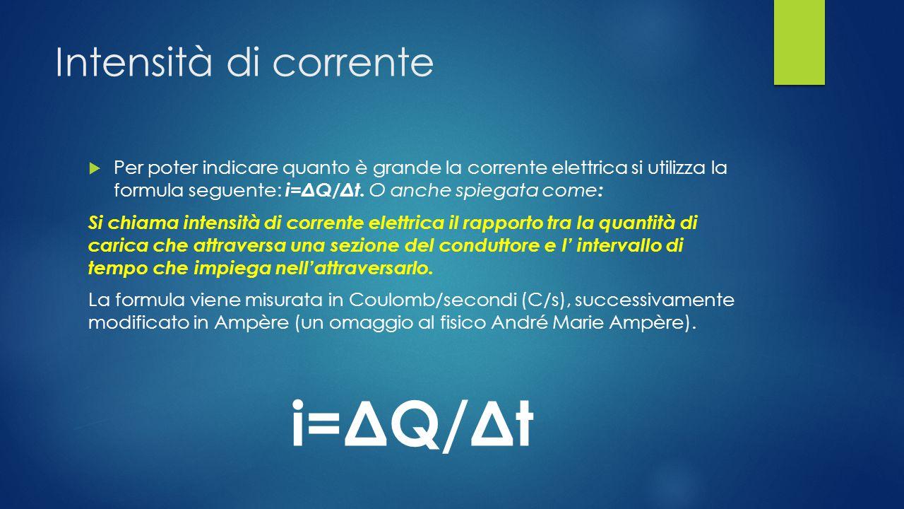 Intensità di corrente  Per poter indicare quanto è grande la corrente elettrica si utilizza la formula seguente: i=ΔQ/Δt.