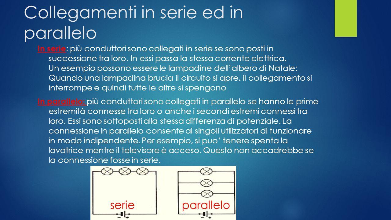 Collegamenti in serie ed in parallelo In serie : più conduttori sono collegati in serie se sono posti in successione tra loro.
