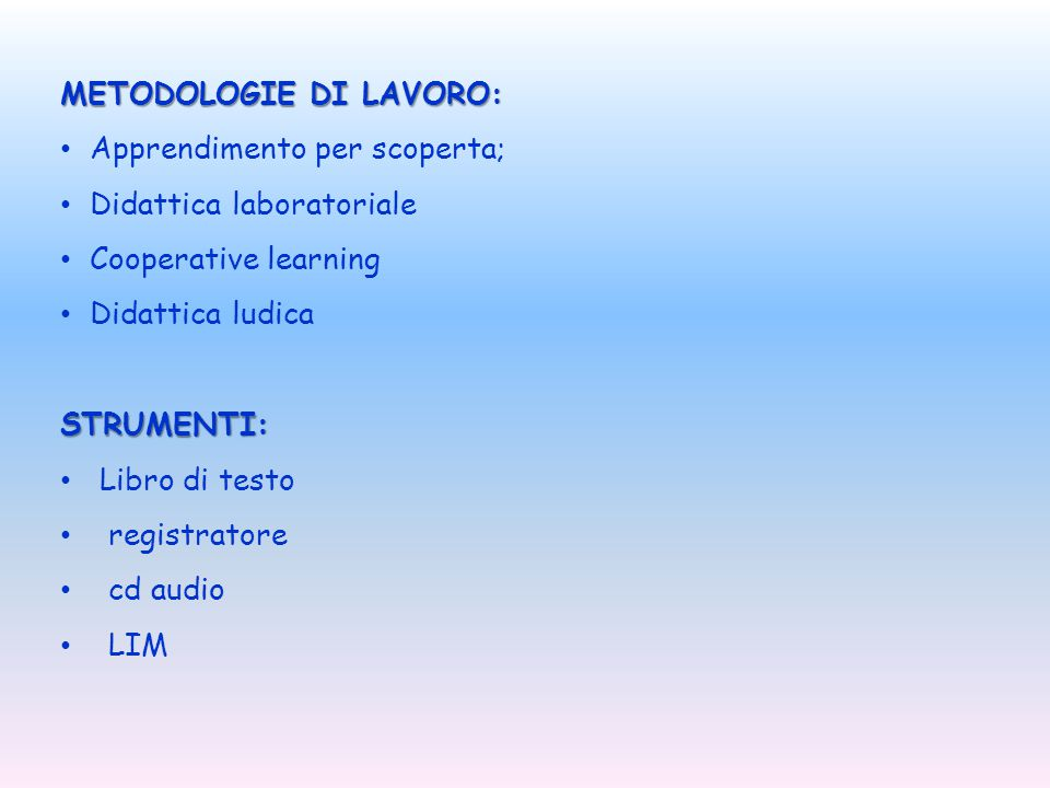 METODOLOGIE DI LAVORO: Apprendimento per scoperta; Didattica laboratoriale Cooperative learning Didattica ludicaSTRUMENTI: Libro di testo registratore cd audio LIM