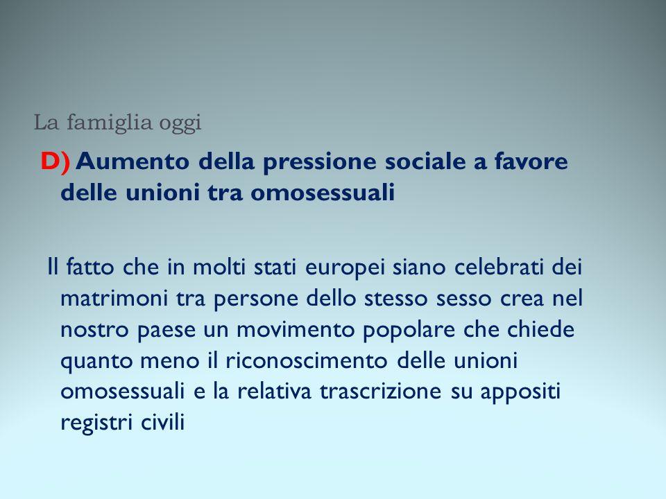 La famiglia oggi D) Aumento della pressione sociale a favore delle unioni tra omosessuali Il fatto che in molti stati europei siano celebrati dei matr