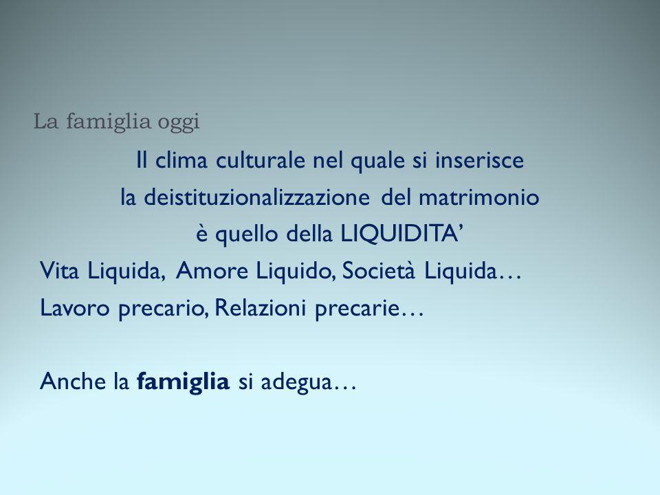 La famiglia oggi Il clima culturale nel quale si inserisce la deistituzionalizzazione del matrimonio è quello della LIQUIDITA' Vita Liquida, Amore Liq