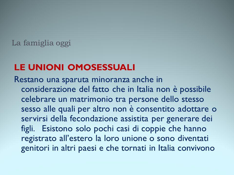 La famiglia oggi LE UNIONI OMOSESSUALI Restano una sparuta minoranza anche in considerazione del fatto che in Italia non è possibile celebrare un matr