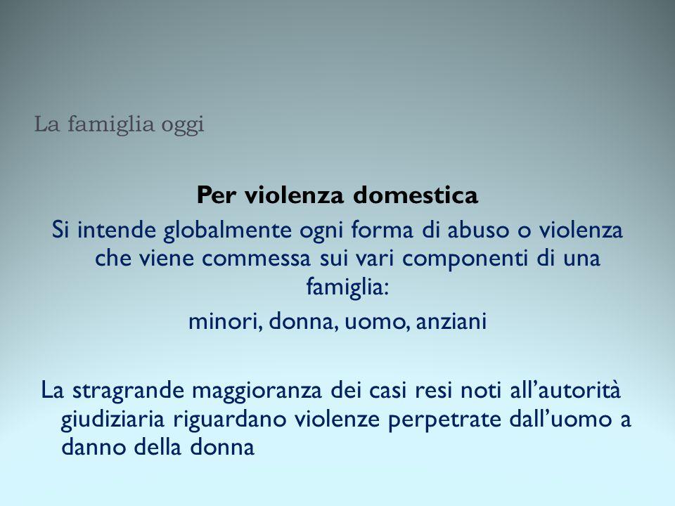 La famiglia oggi Per violenza domestica Si intende globalmente ogni forma di abuso o violenza che viene commessa sui vari componenti di una famiglia: