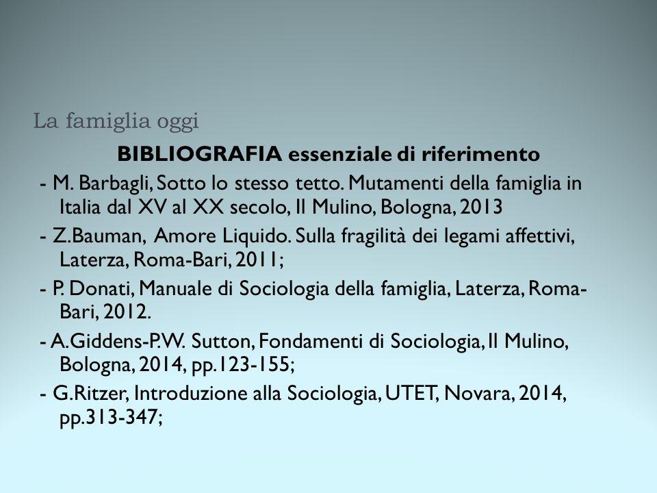 La famiglia oggi BIBLIOGRAFIA essenziale di riferimento - M. Barbagli, Sotto lo stesso tetto. Mutamenti della famiglia in Italia dal XV al XX secolo,