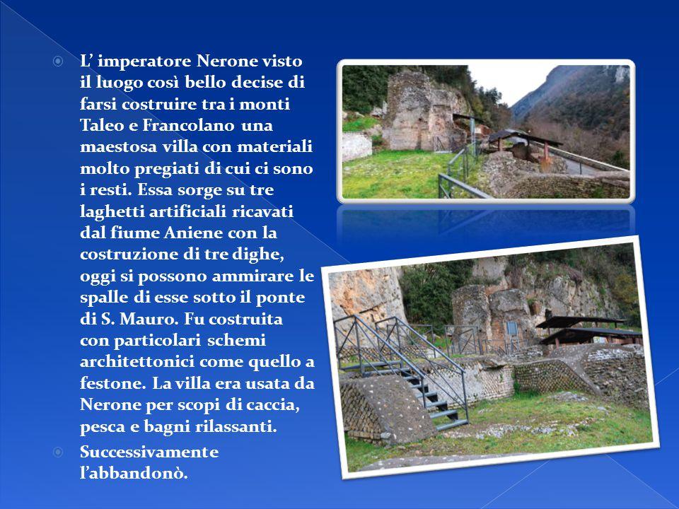  L' imperatore Nerone visto il luogo così bello decise di farsi costruire tra i monti Taleo e Francolano una maestosa villa con materiali molto pregi