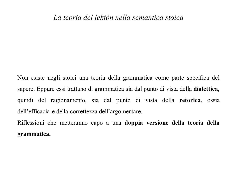 La teoria del lektòn nella semantica stoica Non esiste negli stoici una teoria della grammatica come parte specifica del sapere. Eppure essi trattano