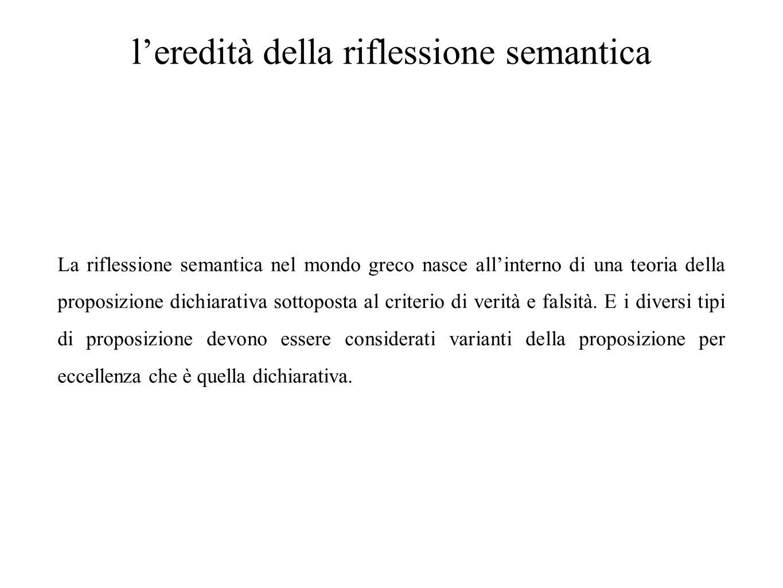 l'eredità della riflessione semantica La riflessione semantica nel mondo greco nasce all'interno di una teoria della proposizione dichiarativa sottopo