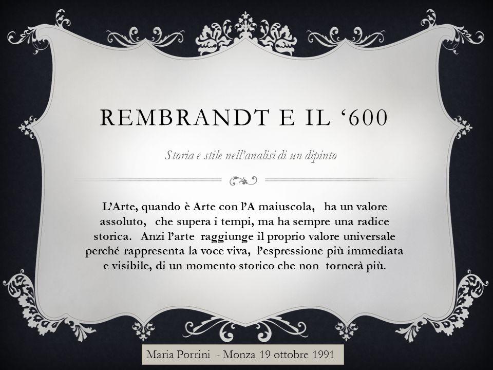 REMBRANDT E IL '600 Storia e stile nell'analisi di un dipinto L'Arte, quando è Arte con l'A maiuscola, ha un valore assoluto, che supera i tempi, ma h
