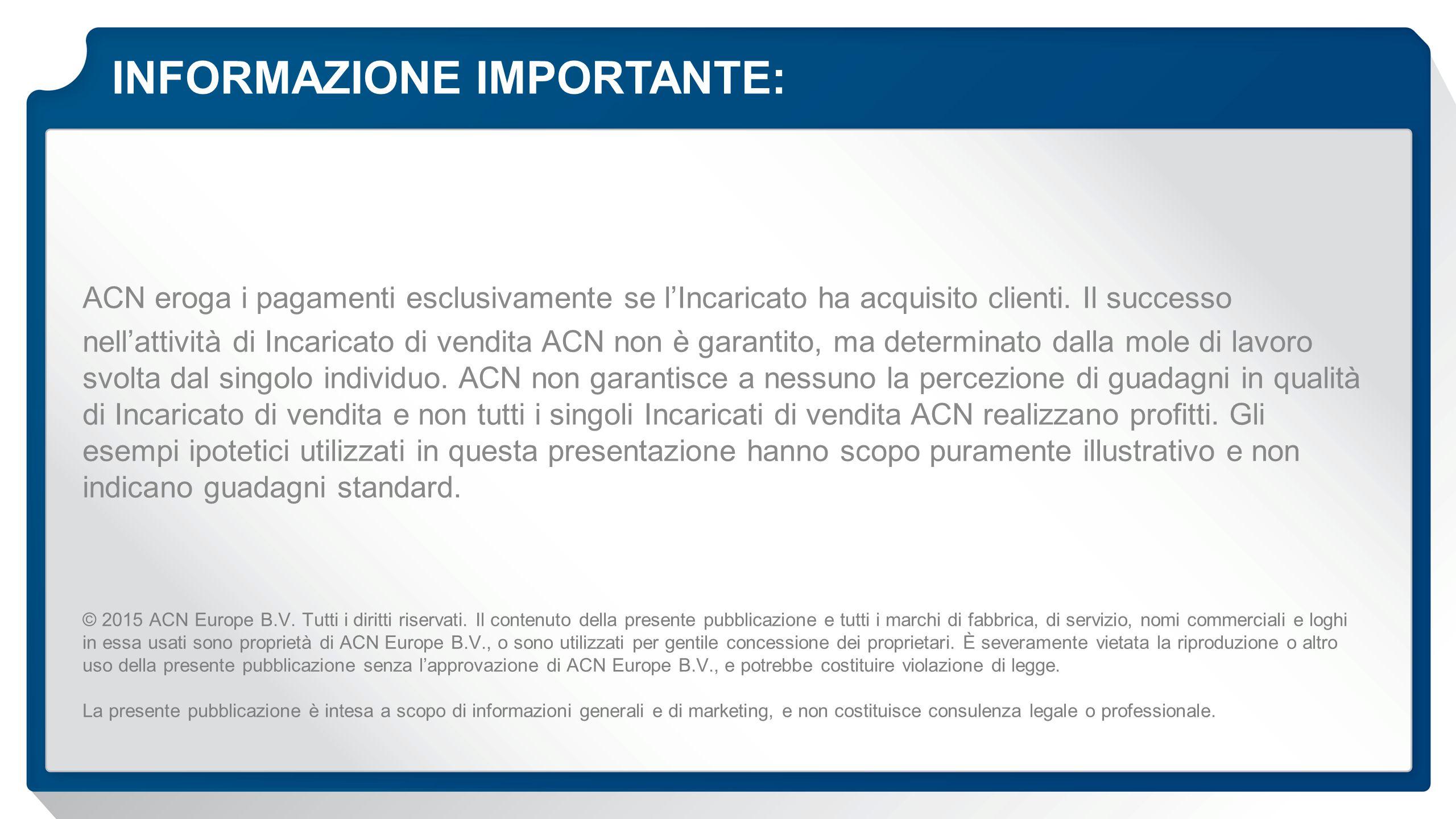 INFORMAZIONE IMPORTANTE: ACN eroga i pagamenti esclusivamente se l'Incaricato ha acquisito clienti. Il successo nell'attività di Incaricato di vendita