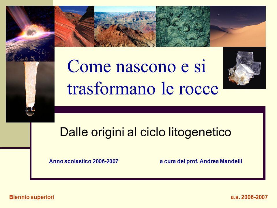 Come nascono e si trasformano le rocce Dalle origini al ciclo litogenetico Anno scolastico 2006-2007a cura del prof. Andrea Mandelli Biennio superiori