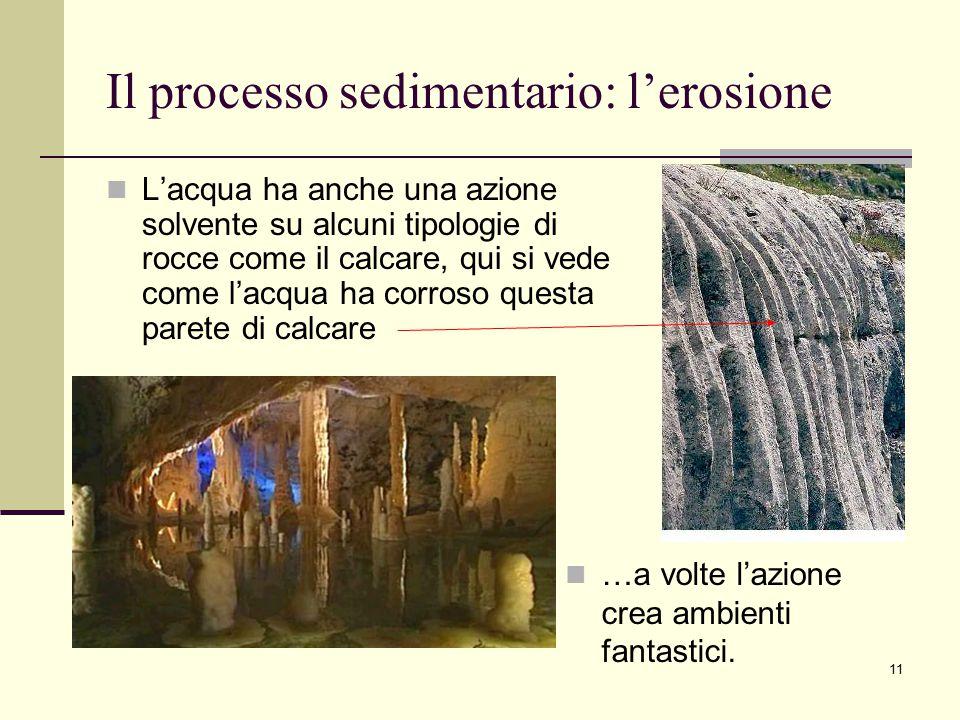 11 Il processo sedimentario: l'erosione L'acqua ha anche una azione solvente su alcuni tipologie di rocce come il calcare, qui si vede come l'acqua ha