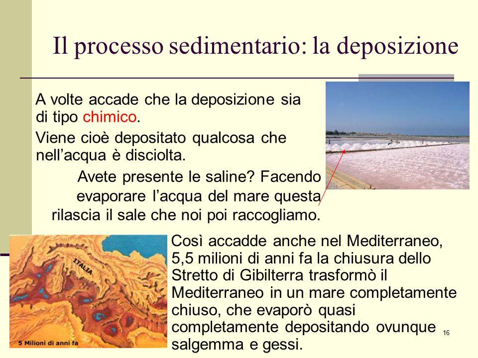 16 Il processo sedimentario: la deposizione A volte accade che la deposizione sia di tipo chimico. Viene cioè depositato qualcosa che nell'acqua è dis