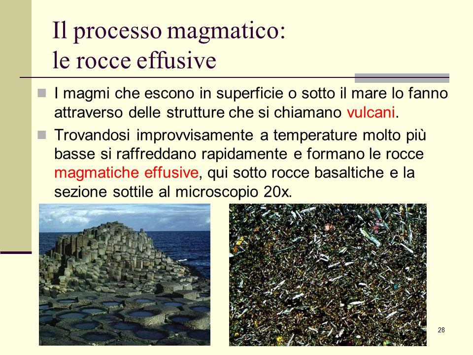 28 Il processo magmatico: le rocce effusive I magmi che escono in superficie o sotto il mare lo fanno attraverso delle strutture che si chiamano vulca