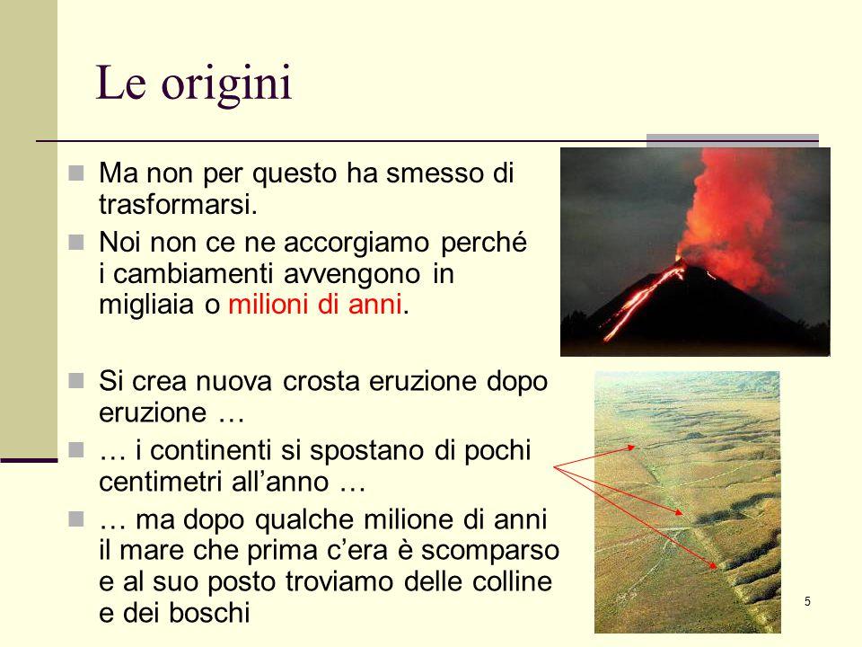 5 Le origini Si crea nuova crosta eruzione dopo eruzione … … i continenti si spostano di pochi centimetri all'anno … … ma dopo qualche milione di anni