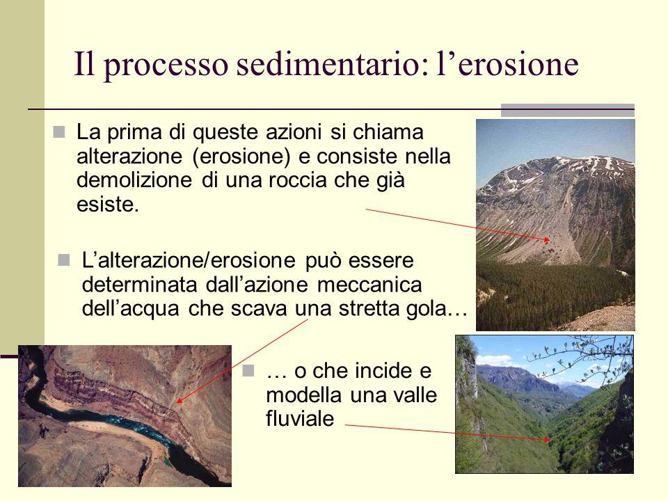 9 Il processo sedimentario: l'erosione La prima di queste azioni si chiama alterazione (erosione) e consiste nella demolizione di una roccia che già e