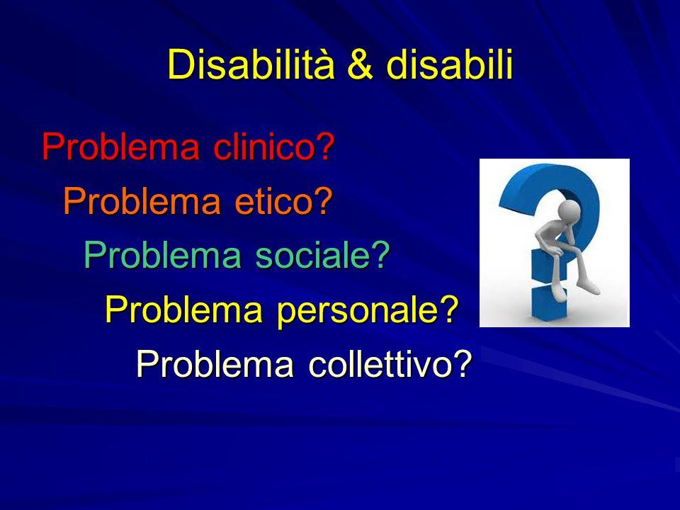 Disabilità & disabili Problema clinico? Problema etico? Problema etico? Problema sociale? Problema sociale? Problema personale? Problema personale? Pr