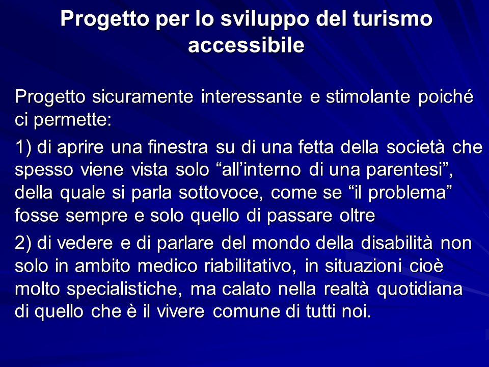 Progetto per lo sviluppo del turismo accessibile Progetto sicuramente interessante e stimolante poiché ci permette: 1) di aprire una finestra su di un