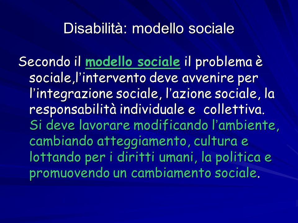 Disabilità: modello sociale Secondo il modello sociale il problema è sociale,l ' intervento deve avvenire per l ' integrazione sociale, l ' azione soc