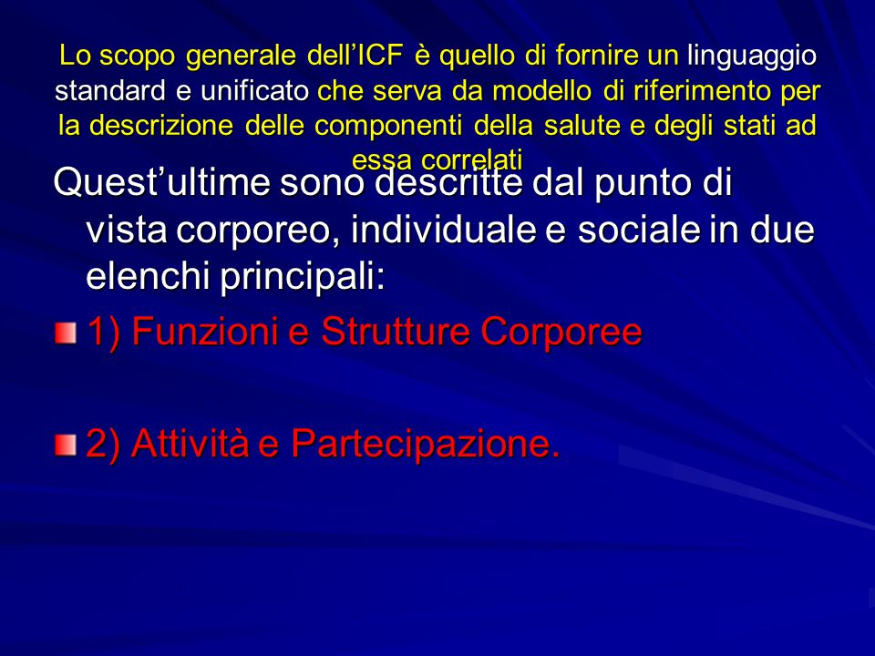 Lo scopo generale dell'ICF è quello di fornire un linguaggio standard e unificato che serva da modello di riferimento per la descrizione delle compone