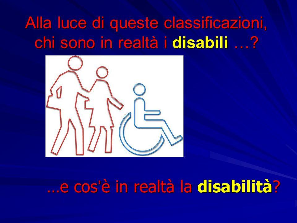 Alla luce di queste classificazioni, chi sono in realtà i disabili …? …e cos'è in realtà la disabilità?