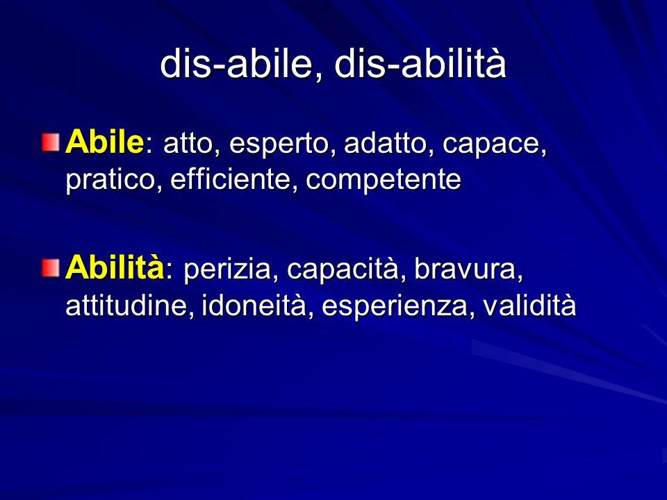 dis-abile, dis-abilità Abile : atto, esperto, adatto, capace, pratico, efficiente, competente Abilità : perizia, capacità, bravura, attitudine, idonei